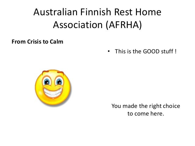 Australian Finnish Rest HomeAssociation (AFRHA)From Crisis to Calm• This is the GOOD stuff !You made the right choiceto co...