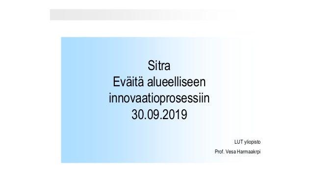 Sitra Eväitä alueelliseen innovaatioprosessiin 30.09.2019 LUT yliopisto Prof. Vesa Harmaakrpi