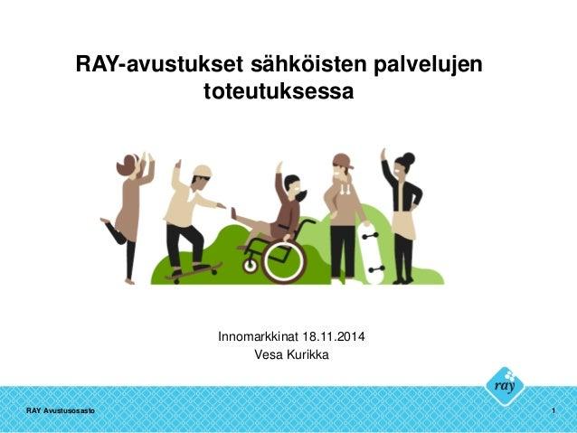 RAY-avustukset sähköisten palvelujen toteutuksessa Innomarkkinat 18.11.2014 Vesa Kurikka RAY Avustusosasto 1