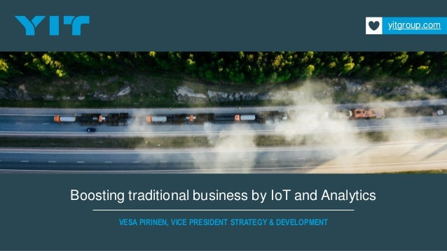 Boosting traditional business by IoT and Analytics VESA PIRINEN, VICE PRESIDENT STRATEGY & DEVELOPMENT yitgroup.com