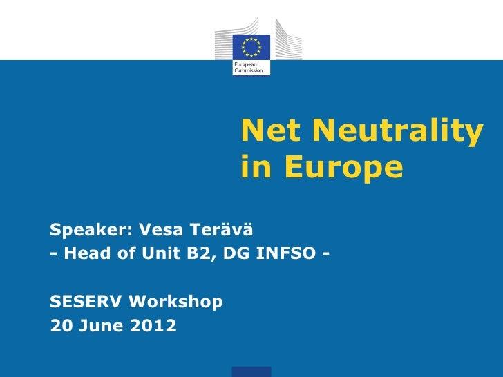 Net Neutrality                   in EuropeSpeaker: Vesa Terävä- Head of Unit B2, DG INFSO -SESERV Workshop20 June 2012