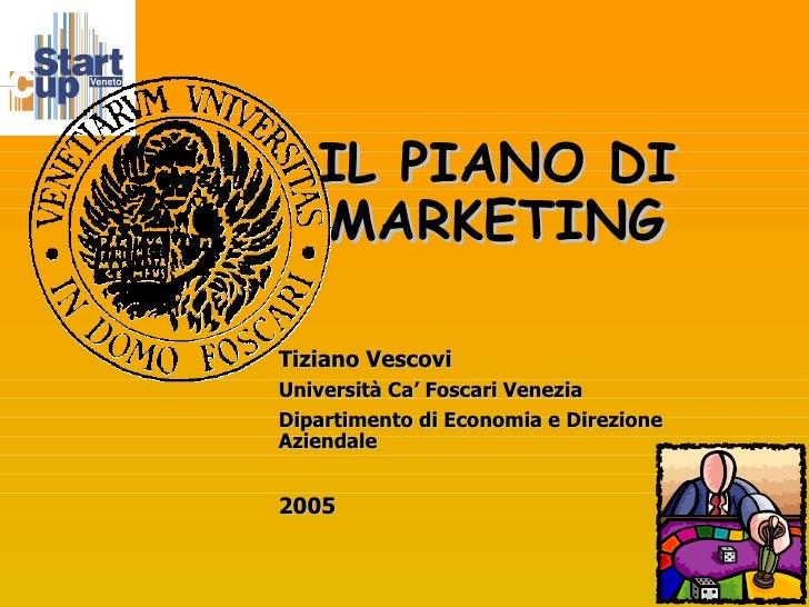 IL PIANO DI MARKETING Tiziano Vescovi Università Ca' Foscari Venezia Dipartimento di Economia e Direzione Aziendale 2005