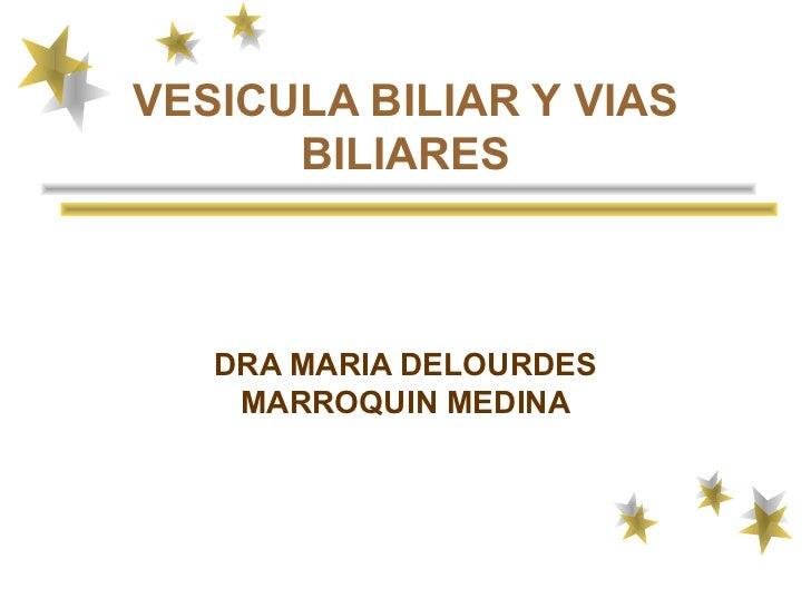 VESICULA BILIAR Y VIAS      BILIARES   DRA MARIA DELOURDES    MARROQUIN MEDINA