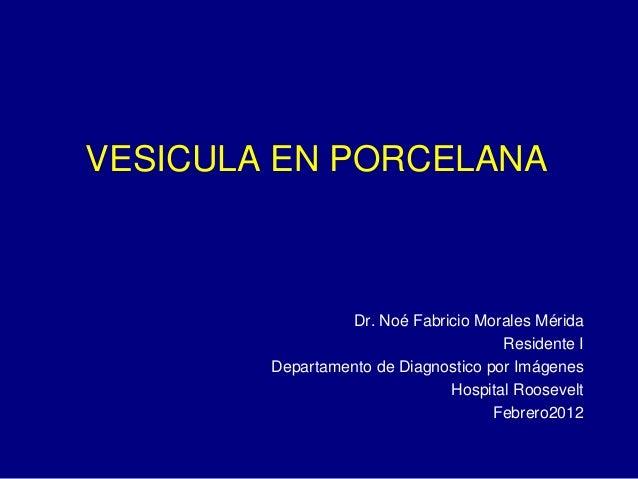 VESICULA EN PORCELANA Dr. Noé Fabricio Morales Mérida Residente I Departamento de Diagnostico por Imágenes Hospital Roosev...