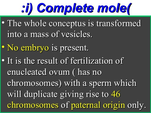 :i) Complete mole(• The whole conceptus is transformed  into a mass of vesicles.• No embryo is present.• It is the result ...