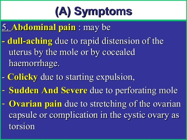 (A) Symptoms5. Abdominal pain : may be- dull-aching due to rapid distension of the  uterus by the mole or by cocealed  hae...