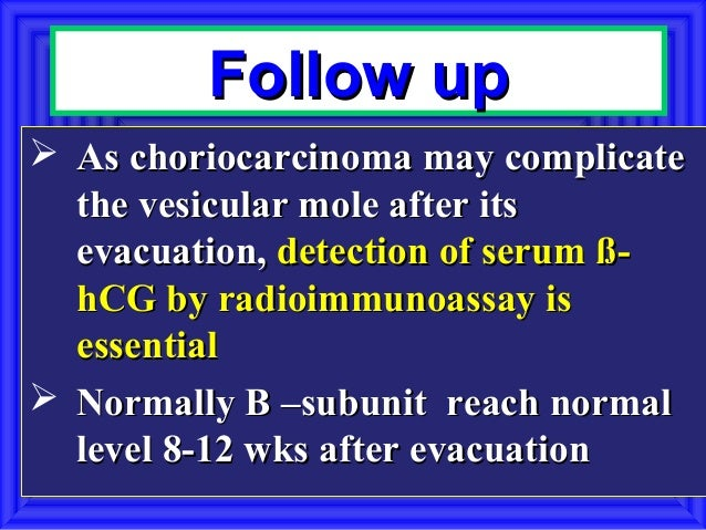 Follow up As choriocarcinoma may complicate  the vesicular mole after its  evacuation, detection of serum ß-  hCG by radi...