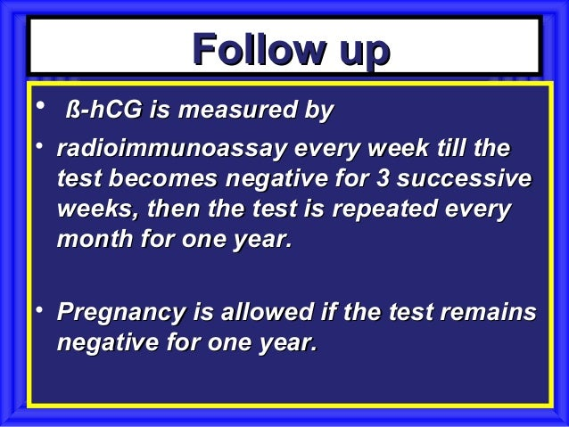 Follow up•  ß-hCG is measured by• radioimmunoassay every week till the  test becomes negative for 3 successive  weeks, the...