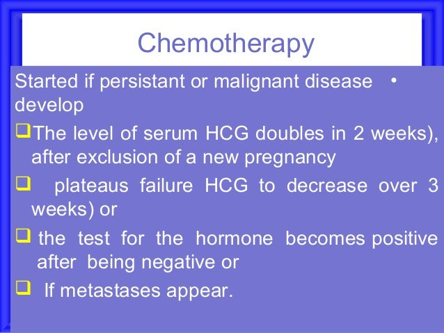 ChemotherapyStarted if persistant or malignant disease •developThe level of serum HCG doubles in 2 weeks),  after exclusi...
