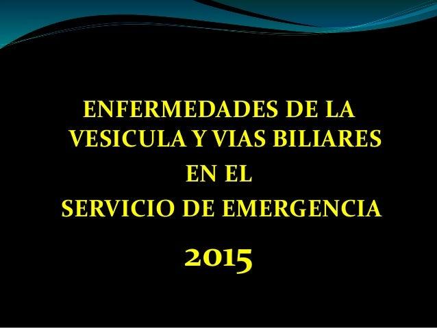 ENFERMEDADES DE LA VESICULA Y VIAS BILIARES EN EL SERVICIO DE EMERGENCIA 2015
