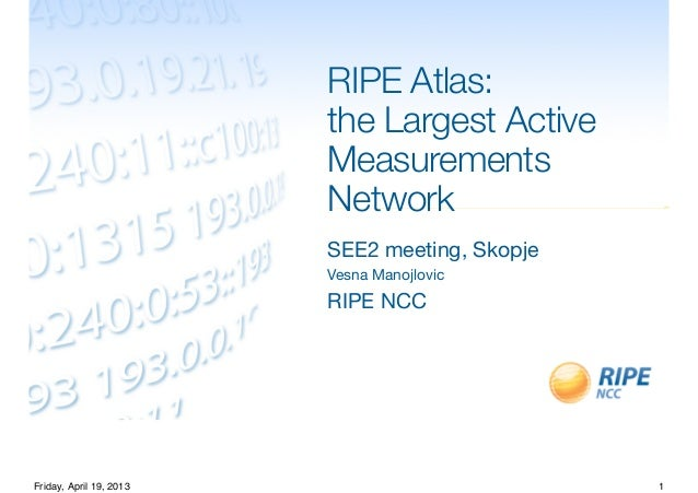 RIPE Atlas:the Largest ActiveMeasurementsNetworkSEE2 meeting, SkopjeVesna ManojlovicRIPE NCC1Friday, April 19, 2013