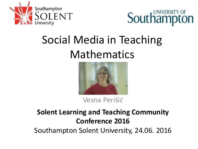 Social Media in Teaching Mathematics Solent Learning and Teaching Community Conference 2016 Southampton Solent University,...