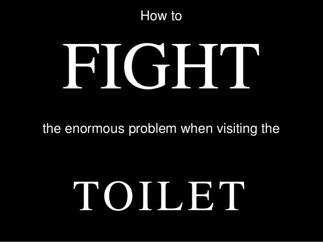 How to   FIGHTthe enormous problem when visiting the    TO I L E T