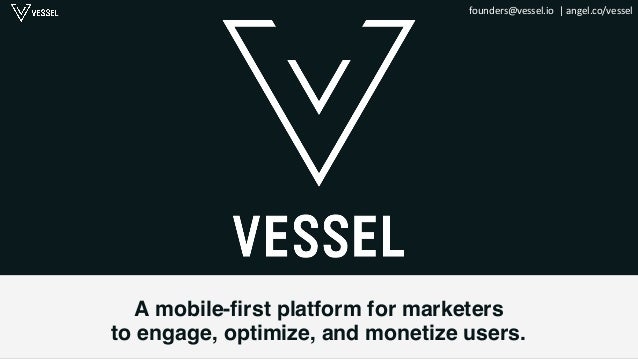 founders@vessel.io    |  angel.co/vessel   A mobile-first platform for marketers ! to engage, optimize, and monetiz...