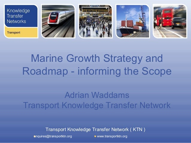 Marine Growth Strategy andRoadmap - informing the Scope           Adrian WaddamsTransport Knowledge Transfer Network      ...