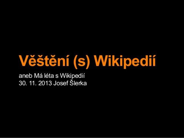 Věštění (s) Wikipedií aneb Má léta s Wikipedií 30. 11. 2013 Josef Šlerka