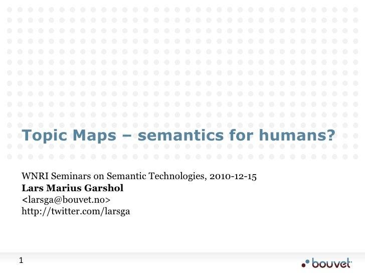 Topic Maps – semantics for humans?<br />WNRI Seminars on Semantic Technologies, 2010-12-15<br />Lars Marius Garshol<br /><...