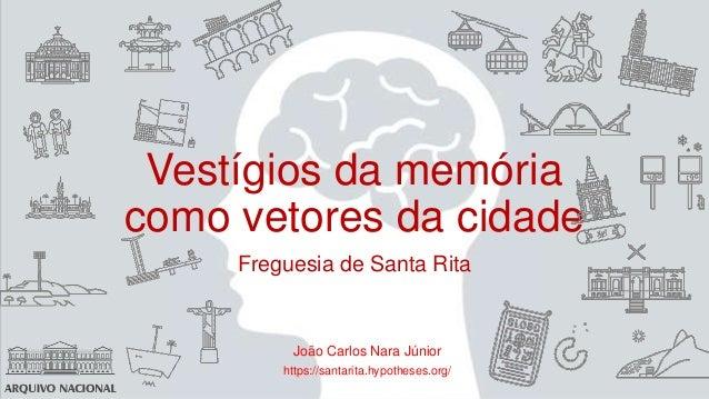 Vestígios da memória como vetores da cidade Freguesia de Santa Rita João Carlos Nara Júnior https://santarita.hypotheses.o...