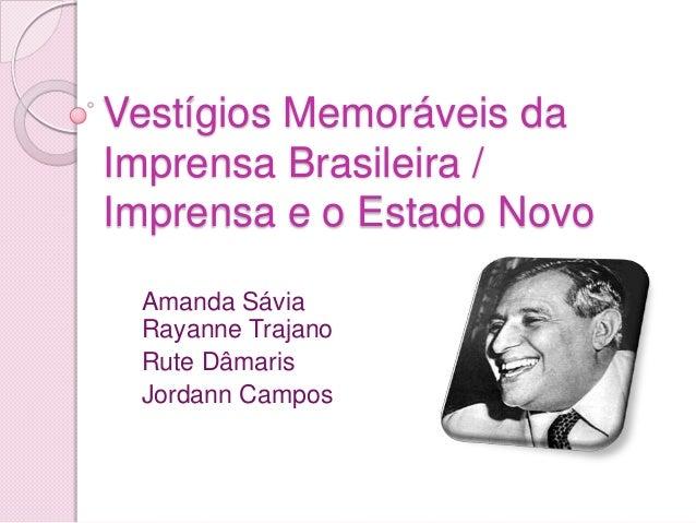 Vestígios Memoráveis da Imprensa Brasileira / Imprensa e o Estado Novo Amanda Sávia Rayanne Trajano Rute Dâmaris Jordann C...