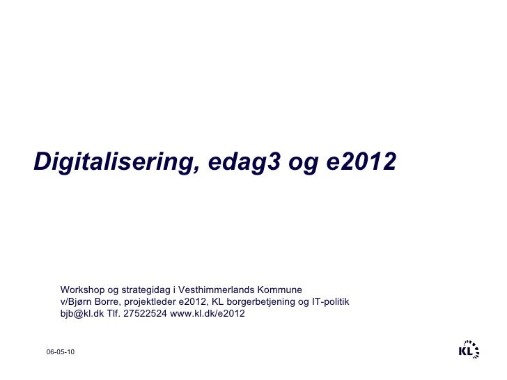 06-05-10 Digitalisering, edag3 og e2012 Workshop og strategidag i Vesthimmerlands Kommune v/Bjørn Borre, projektleder e201...
