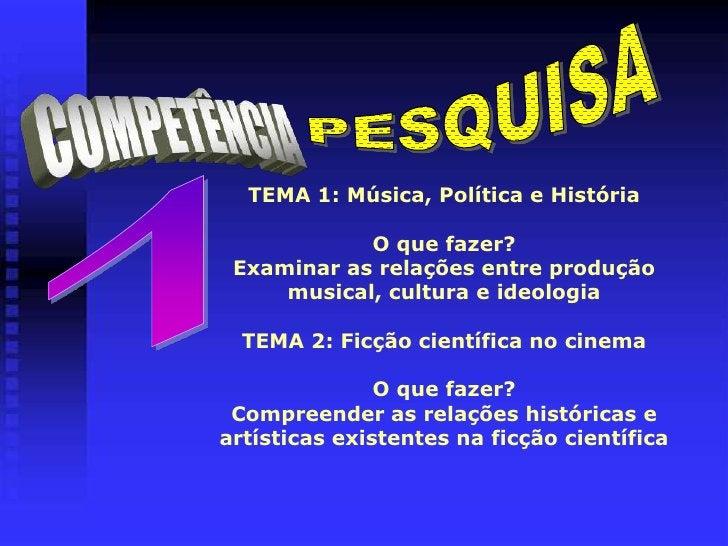 PESQUISA<br />COMPETÊNCIA<br />TEMA 1: Música, Política e HistóriaO que fazer?Examinar as relações entre produção musical,...