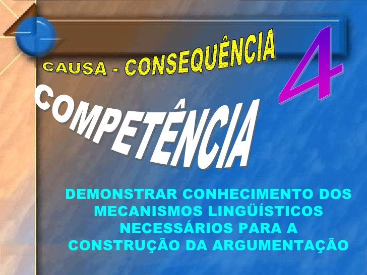 4<br />CAUSA - CONSEQUÊNCIA<br />COMPETÊNCIA<br />DEMONSTRAR CONHECIMENTO DOS MECANISMOS LINGÜÍSTICOS NECESSÁRIOS PARA A C...