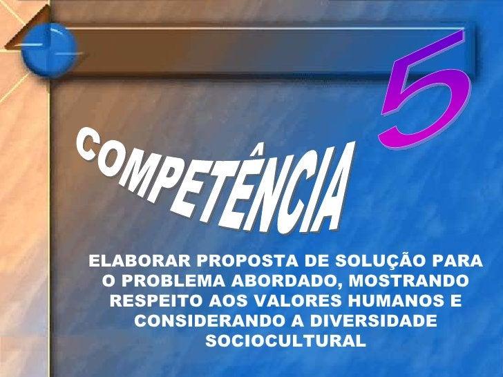 5<br />COMPETÊNCIA<br />ELABORAR PROPOSTA DE SOLUÇÃO PARA O PROBLEMA ABORDADO, MOSTRANDO RESPEITO AOS VALORES HUMANOS E CO...
