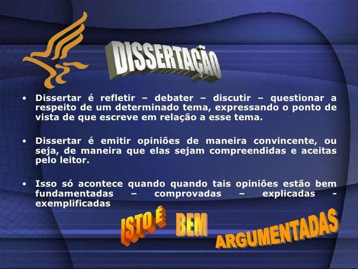 Dissertar é emitir opiniões de maneira convincente, ou seja, de maneira que elas sejam compreendidas e aceitas pelo leitor.