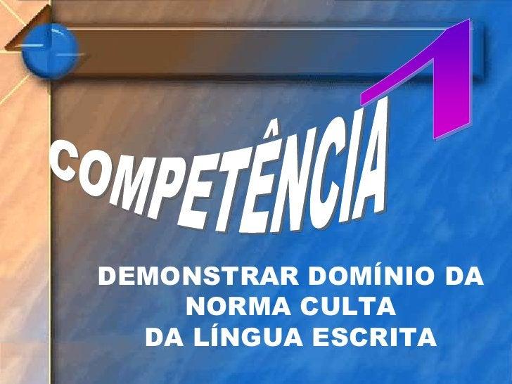 1<br />COMPETÊNCIA<br />DEMONSTRAR DOMÍNIO DA NORMA CULTA DA LÍNGUA ESCRITA<br />