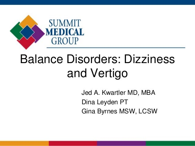 Balance Disorders: Dizziness and Vertigo Jed A. Kwartler MD, MBA Dina Leyden PT Gina Byrnes MSW, LCSW