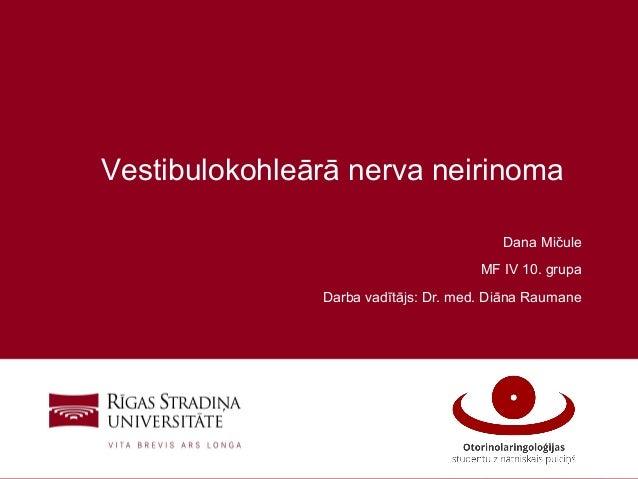 1 Vestibulokohleārā nerva neirinoma Dana Mičule MF IV 10. grupa Darba vadītājs: Dr. med. Diāna Raumane