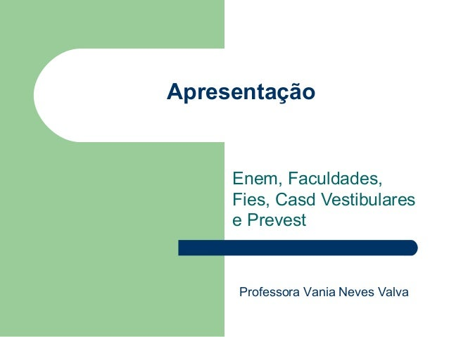 Apresentação Enem, Faculdades, Fies, Casd Vestibulares e Prevest Professora Vania Neves Valva