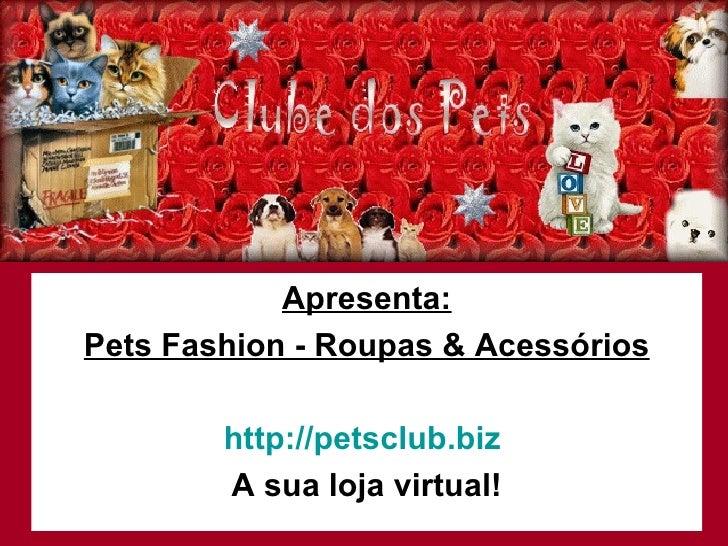 Apresenta: Pets Fashion - Roupas & Acessórios http://petsclub.biz   A sua loja virtual!
