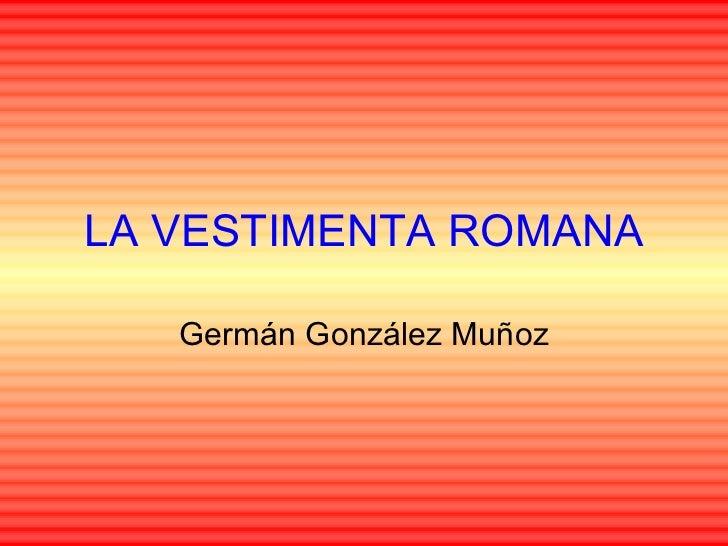 LA VESTIMENTA ROMANA Germán González Muñoz