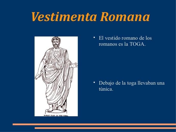 Vestimenta Romana  <ul><li>El vestido romano de los romanos es la TOGA. </li></ul><ul><li>Debajo de la toga llevaban una t...