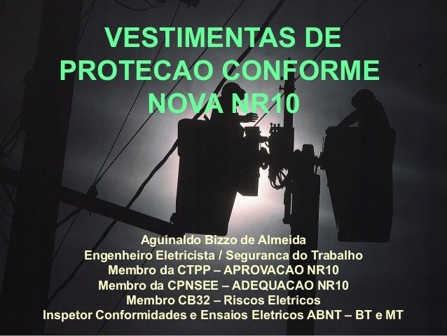VESTIMENTAS DE PROTECAO CONFORME NOVA NR10 Aguinaldo Bizzo de Almeida Engenheiro Eletricista / Seguranca do Trabalho Membr...