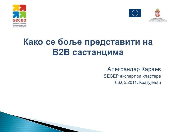 Како се боље представити на B2B састанцима<br />Александар Караев<br />SECEP експерт за кластере<br />06.05.2011.Крагујева...