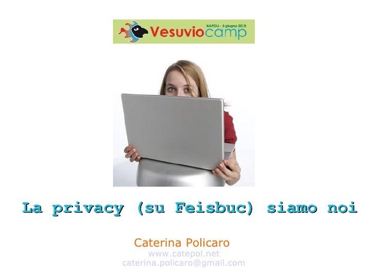 Caterina Policaro  www.catepol.net [email_address] La privacy (su Feisbuc) siamo noi