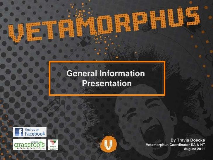 General Information <br />Presentation<br />By Travis Doecke<br />Vetamorphus Coordinator SA & NT<br />August 2011 <br />