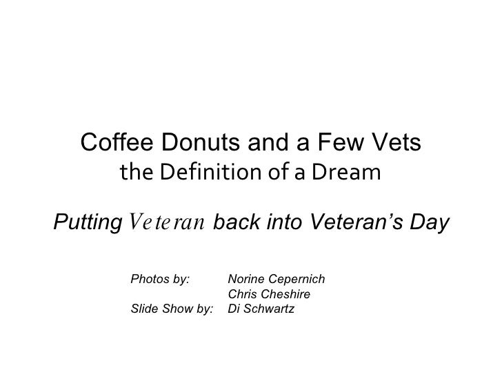 Coffee Donuts and a Few Vets the Definition of a Dream Putting  Veteran  back into Veteran's Day Photos by:  Norine Cepern...