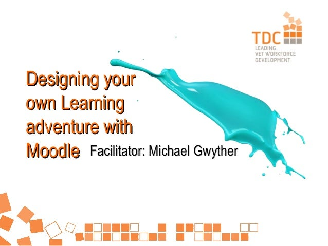 Designing your own Learning adventure with Moodle Facilitator: Michael Gwyther