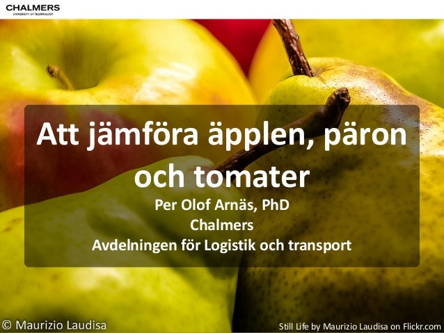 Att  jämföra  äpplen,  päron   och  tomater Per  Olof  Arnäs,  PhD   Chalmers   Avdelningen  för  ...