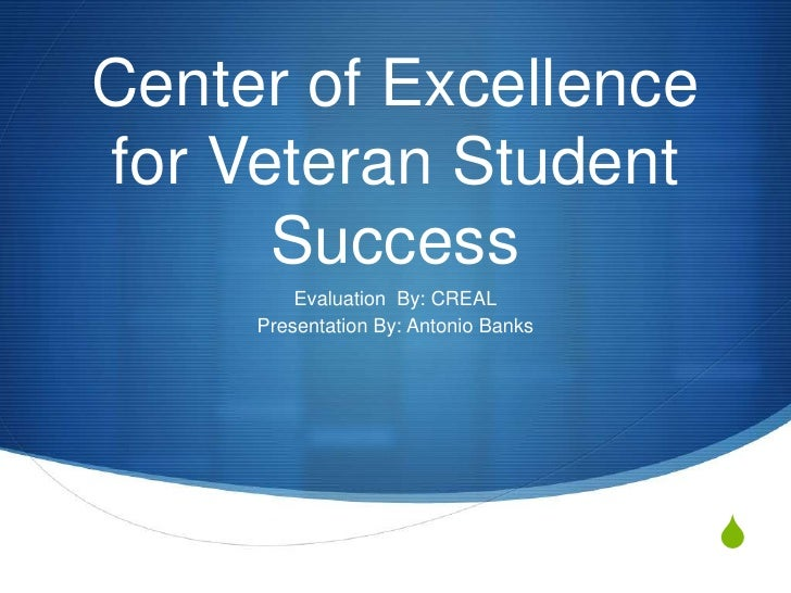 Center of Excellencefor Veteran Student      Success         Evaluation By: CREAL     Presentation By: Antonio Banks      ...
