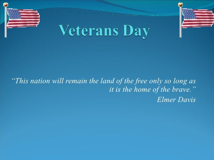 """ This nation will remain the land of the free only so long as it is the home of the brave."" Elmer Davis"