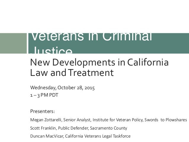 New Developments in California Law andTreatment Veterans in Criminal Justice Wednesday, October 28, 2015 1 – 3 PM PDT Pres...