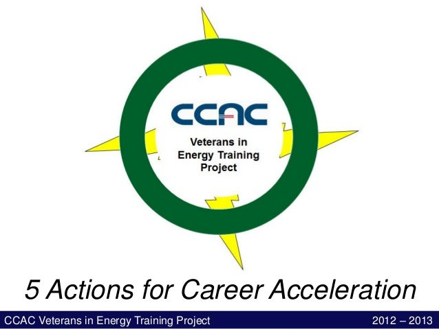 5 Actions for Career AccelerationCCAC Veterans in Energy Training Project   2012 – 2013