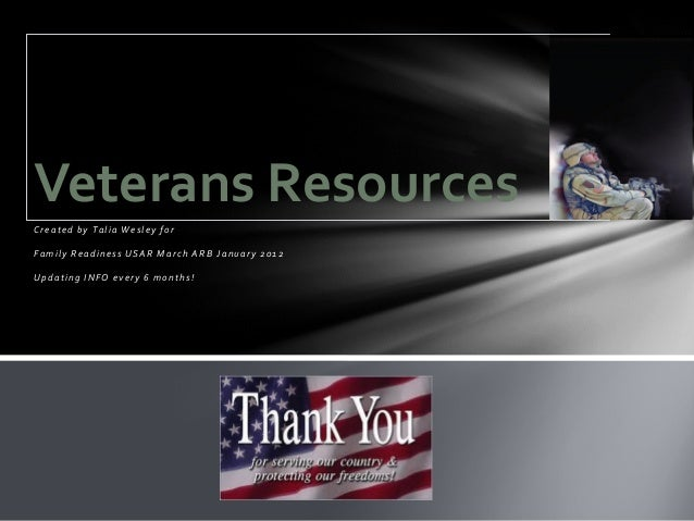 Veterans ResourcesCreated by Talia Wesley forFamily Readiness USAR March ARB January 2012Updating INFO every 6 months!