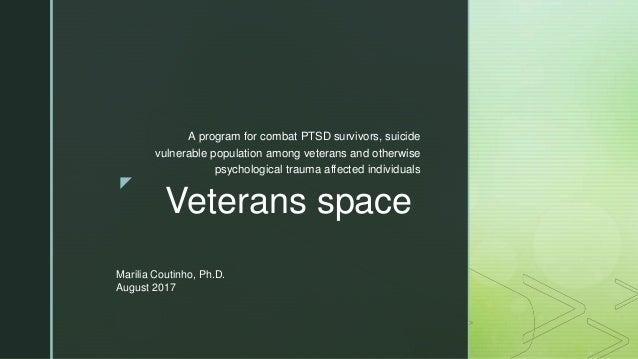 z Veterans space A program for combat PTSD survivors, suicide vulnerable population among veterans and otherwise psycholog...