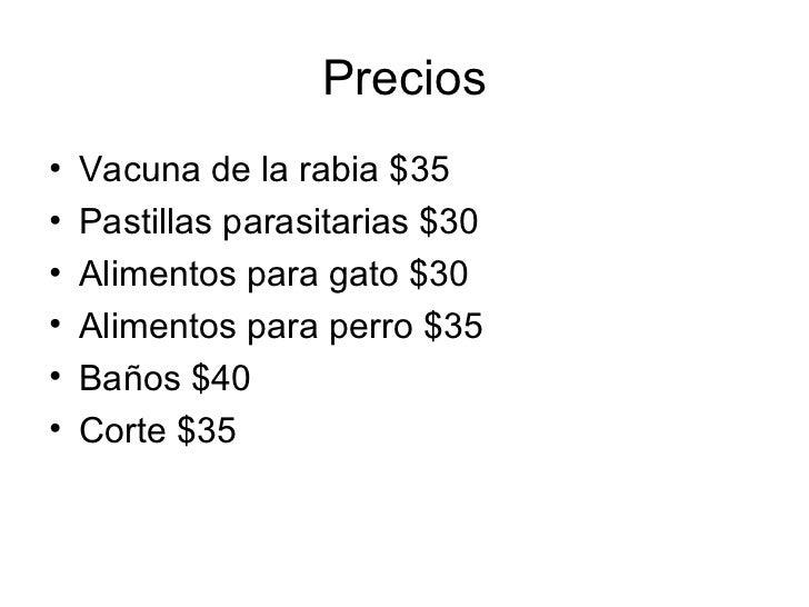 Precios <ul><li>Vacuna de la rabia $35 </li></ul><ul><li>Pastillas parasitarias $30 </li></ul><ul><li>Alimentos para gato ...