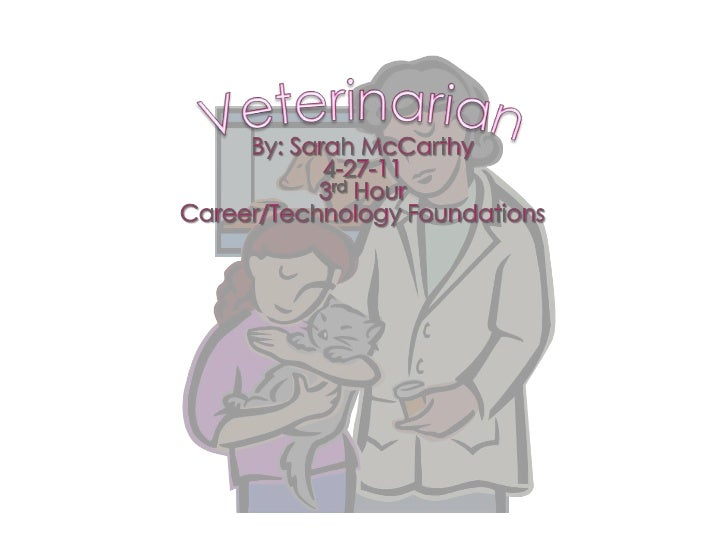 Veterinarian<br />By: Sarah McCarthy<br />4-27-11<br />3rd Hour<br />Career/Technology Foundations<br />
